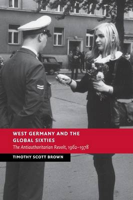 West Germany and the Global Sixties: The Anti-Authoritarian Revolt, 1962-1978