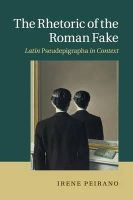 The Rhetoric of the Roman Fake: Latin Pseudepigrapha in Context