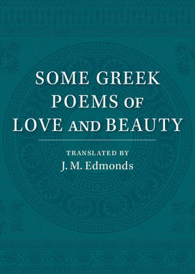 Some Greek Poems of Love and Beauty: Being a Selection from the Little Things of Greek Poetry Made and Translated into English