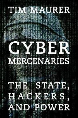 Cyber Mercenaries: The State, Hackers, and Power