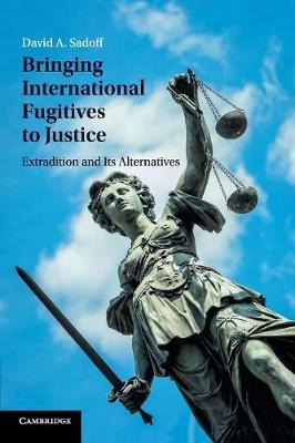 Bringing International Fugitives to Justice: Extradition and its Alternatives
