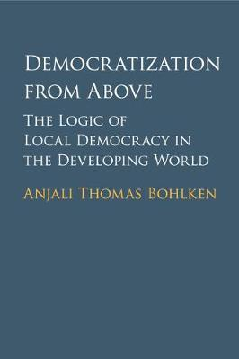 Democratization from Above: The Logic of Local Democracy in the Developing World