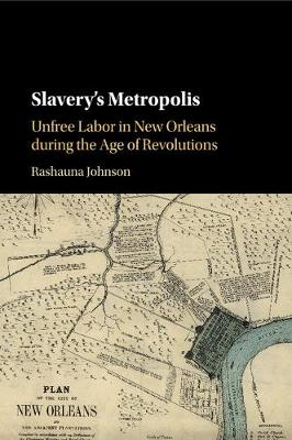 Slavery's Metropolis: Unfree Labor in New Orleans during the Age of Revolutions