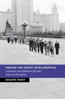 Making the Soviet Intelligentsia: Universities and Intellectual Life under Stalin and Khrushchev