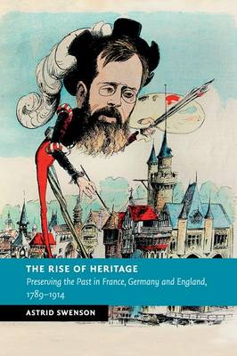 The Rise of Heritage: Preserving the Past in France, Germany and England, 1789-1914