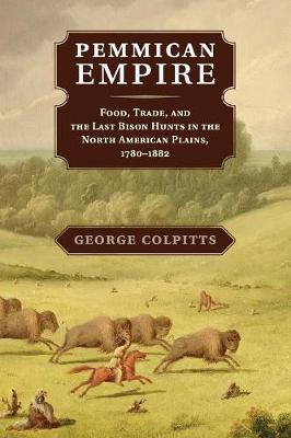 Pemmican Empire: Food, Trade, and the Last Bison Hunts in the North American Plains, 1780-1882