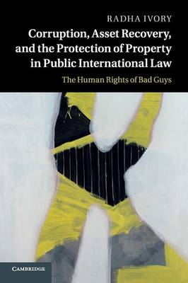Corruption, Asset Recovery, and the Protection of Property in Public International Law: The Human Rights of Bad Guys