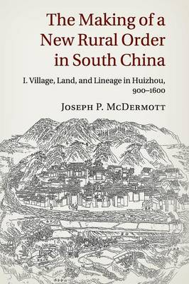 The Making of a New Rural Order in South China: Volume 1: Village, Land, and Lineage in Huizhou, 900-1600