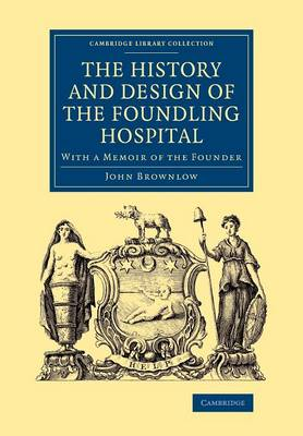 The History and Design of the Foundling Hospital: With a Memoir of the Founder