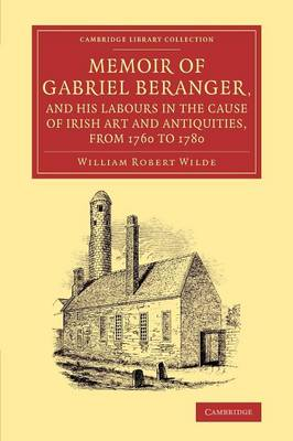 Memoir of Gabriel Beranger, and his Labours in the Cause of Irish Art and Antiquities, from 1760 to 1780