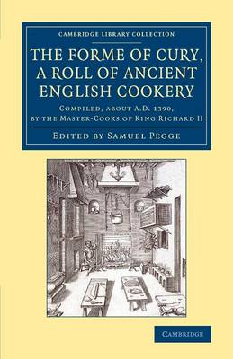 The Forme of Cury, a Roll of Ancient English Cookery: Compiled, about AD 1390, by the Master-Cooks of King Richard II