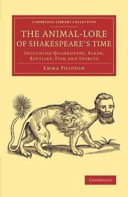 The Animal-Lore of Shakespeare's Time: Including Quadrupeds, Birds, Reptiles, Fish and Insects