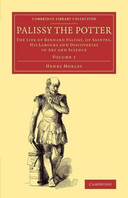 Palissy the Potter: The Life of Bernard Palissy, of Saintes, his Labours and Discoveries in Art and Science