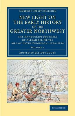 New Light on the Early History of the Greater Northwest: The Manuscript Journals of Alexander Henry and of David Thompson, 1799-1814