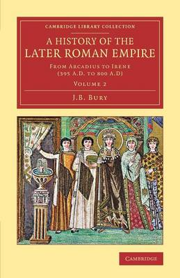 A History of the Later Roman Empire: From Arcadius to Irene (395 A.D. to 800 A.D)