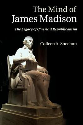 The Mind of James Madison: The Legacy of Classical Republicanism