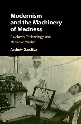 Modernism and the Machinery of Madness: Psychosis, Technology, and Narrative Worlds