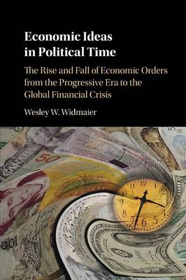 Economic Ideas in Political Time: The Rise and Fall of Economic Orders from the Progressive Era to the Global Financial Crisis