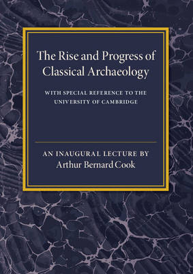 The Rise and Progress of Classical Archaeology: With Special Reference to The University of Cambridge