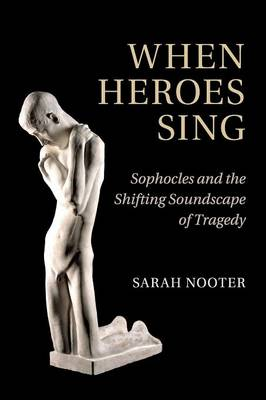 When Heroes Sing: Sophocles and the Shifting Soundscape of Tragedy