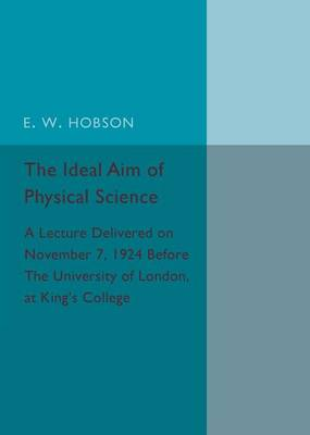 The Ideal Aim of Physical Science: A Lecture Delivered on November 7, 1924 before the University of London, at King's College
