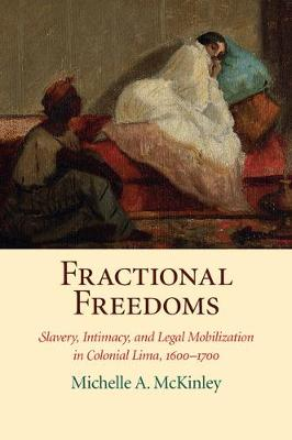 Fractional Freedoms: Slavery, Intimacy, and Legal Mobilization in Colonial Lima, 1600-1700
