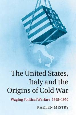 The United States, Italy and the Origins of Cold War: Waging Political Warfare, 1945-1950