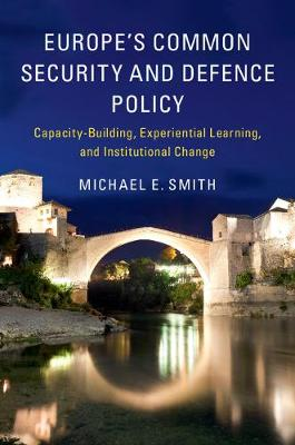 Europe's Common Security and Defence Policy: Capacity-Building, Experiential Learning, and Institutional Change