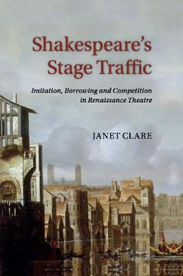 Shakespeare's Stage Traffic: Imitation, Borrowing and Competition in Renaissance Theatre