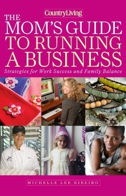 Country Living The Mom's Guide to Running a Business
