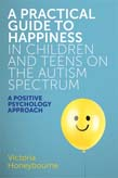 Practical Guide to Happiness in Children and Teens on the Autism Spectrum: A Positive Psychology Approach