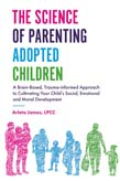 Science of Parenting Adopted Children: A Brain-Based, Trauma-informed Approach to Cultivating Your Child's Social, Emotional and Moral Development