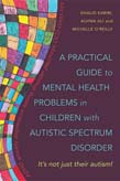 Practical Guide to Mental Health Problems in Children with Autistic Spectrum Disorder: It's Not Just their Autism!