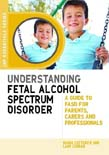 Understanding Fetal Alcohol Spectrum Disorder: A Guide to FASD for Parents, Carers and Professionals
