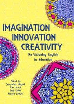 Imagination, Innovation, Creativity: Re-Visioning English in Education