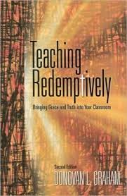 Teaching Redemptively : Bringing Grace & Truth Into Your Classroom