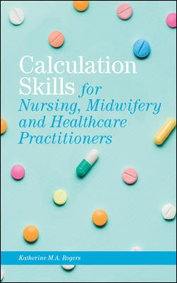 Calculation Skills: For Nursing, Midwifery & Health Care Practitioners