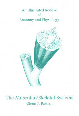 An Illustrated Review of Anatomy and Physiology: The Muscular/Skeletal Systems
