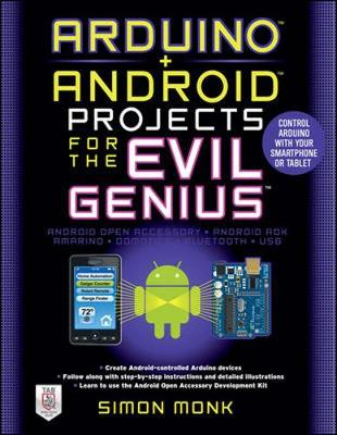 Arduino + Android Projects for the Evil Genius: Control Arduino with Your Smartphone or Tablet: Control Arduino with Your Smartphone or Tablet