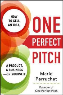 One Perfect Pitch: How To Sell Your Idea, Your Product, Your Business--Or Yourself