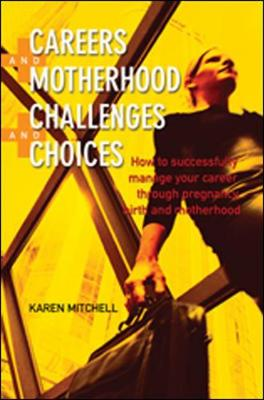 Careers and Motherhood, Challenges and Choices: How to Sucessfully Manage Your Career Through Pregnancy and Motherhood