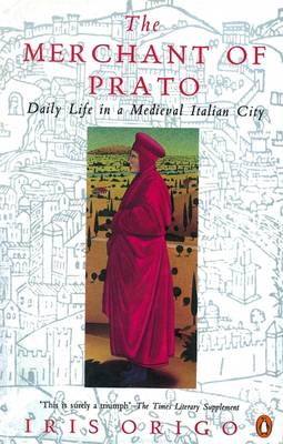 The Merchant of Prato: Francesco di Marco Datini: Daily Life in a Medieval Italian City