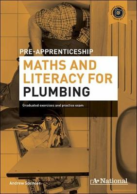 A+ National Pre-apprenticeship Maths and Literacy for Plumbing: Graduated Exercises and Practice Exam