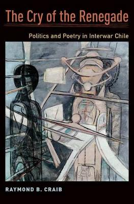 The Cry of the Renegade Politics and Poetry in Interwar Chile