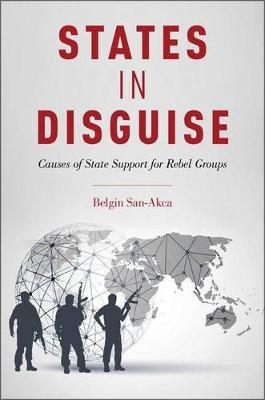 States in Disguise: Causes of State Support for Rebel Groups