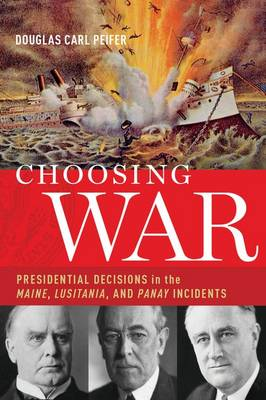 Choosing War: Presidential Decisions in the Maine, Lusitania, and Panay Incidents
