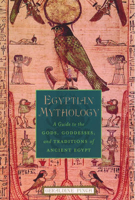 Egyptian Mythology: A Guide to the Gods, Goddesses and Traditions of Ancient Egypt