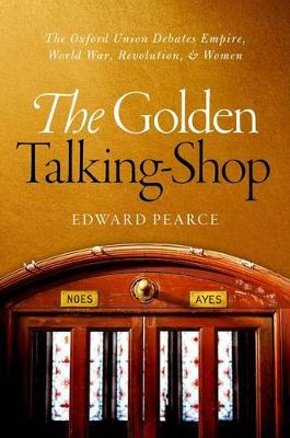 The Golden Talking-Shop: The Oxford Union Debates Empire, World War, Revolution, and Women