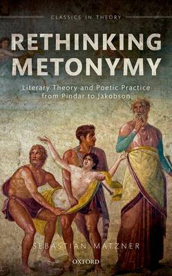 Rethinking Metonymy: Literary Theory and Poetic Practice from Pindar to Jakobson