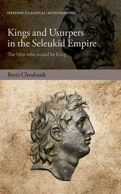 Kings and Usurpers in the Seleukid Empire: The Men Who Would be King
